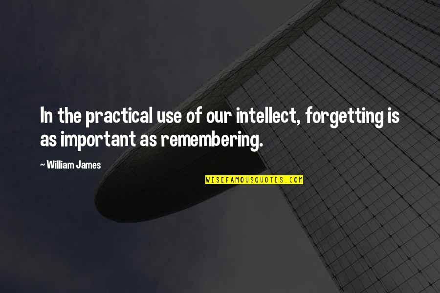 William James Quotes By William James: In the practical use of our intellect, forgetting