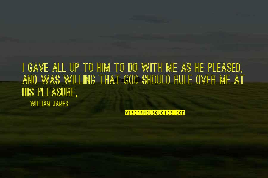 William James Quotes By William James: I gave all up to him to do