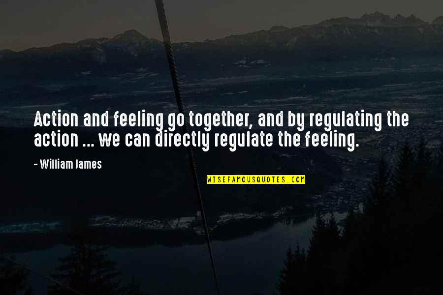 William James Quotes By William James: Action and feeling go together, and by regulating