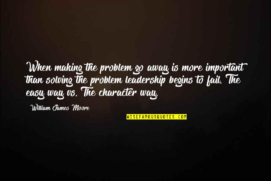 William James Quotes By William James Moore: When making the problem go away is more