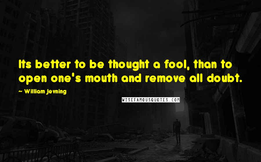 William Jevning quotes: Its better to be thought a fool, than to open one's mouth and remove all doubt.
