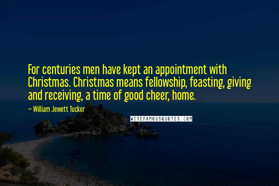 William Jewett Tucker quotes: For centuries men have kept an appointment with Christmas. Christmas means fellowship, feasting, giving and receiving, a time of good cheer, home.