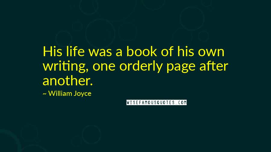 William Joyce quotes: His life was a book of his own writing, one orderly page after another.