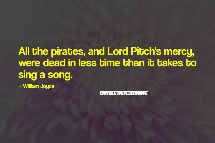 William Joyce quotes: All the pirates, and Lord Pitch's mercy, were dead in less time than it takes to sing a song.