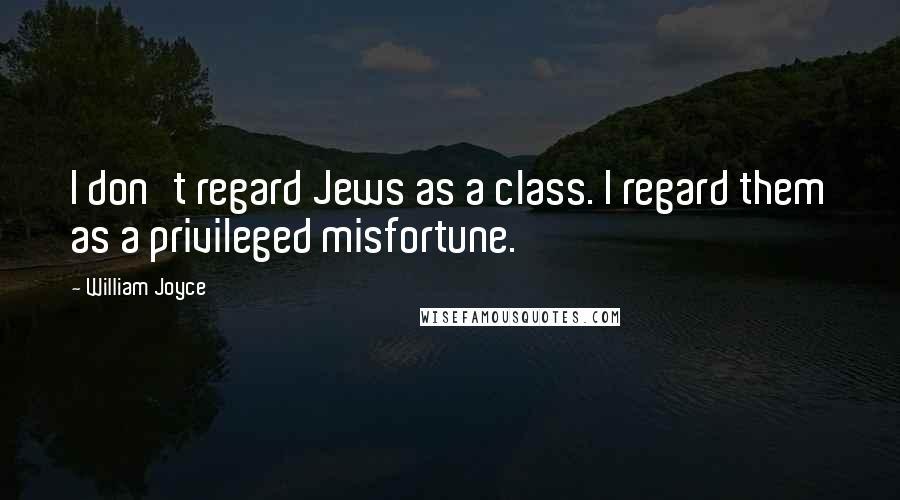 William Joyce quotes: I don't regard Jews as a class. I regard them as a privileged misfortune.