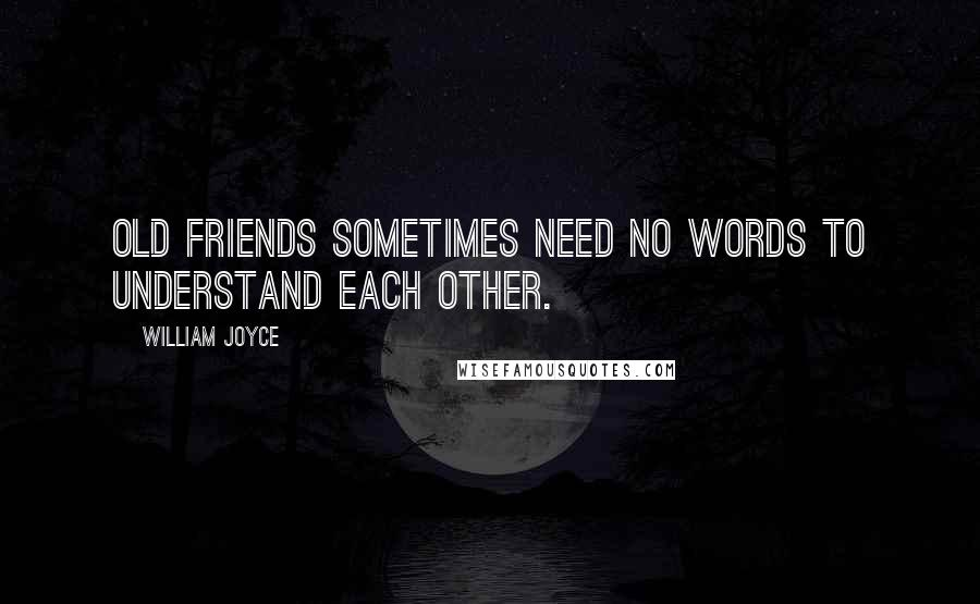 William Joyce quotes: Old friends sometimes need no words to understand each other.