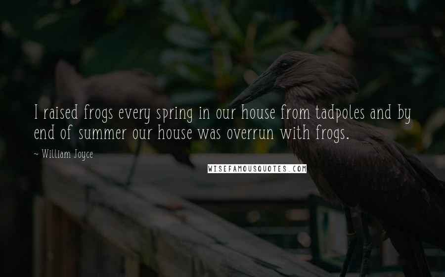 William Joyce quotes: I raised frogs every spring in our house from tadpoles and by end of summer our house was overrun with frogs.