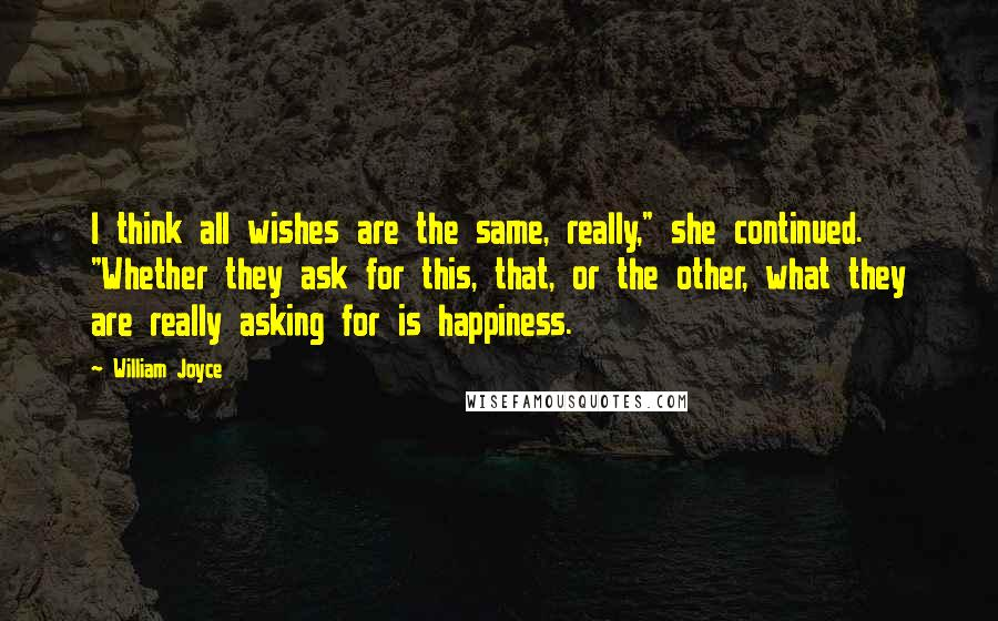 """William Joyce quotes: I think all wishes are the same, really,"""" she continued. """"Whether they ask for this, that, or the other, what they are really asking for is happiness."""