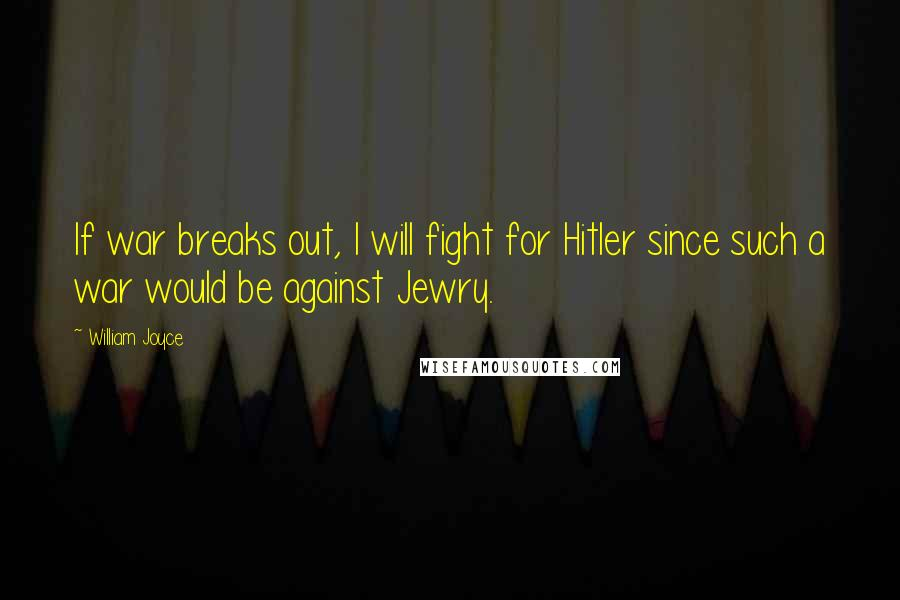 William Joyce quotes: If war breaks out, I will fight for Hitler since such a war would be against Jewry.