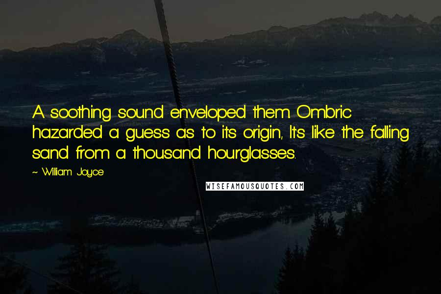 William Joyce quotes: A soothing sound enveloped them. Ombric hazarded a guess as to its origin, It's like the falling sand from a thousand hourglasses.
