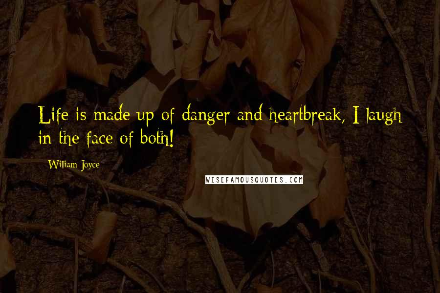 William Joyce quotes: Life is made up of danger and heartbreak, I laugh in the face of both!