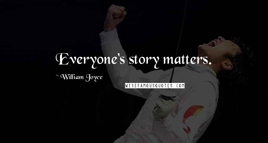 William Joyce quotes: Everyone's story matters.