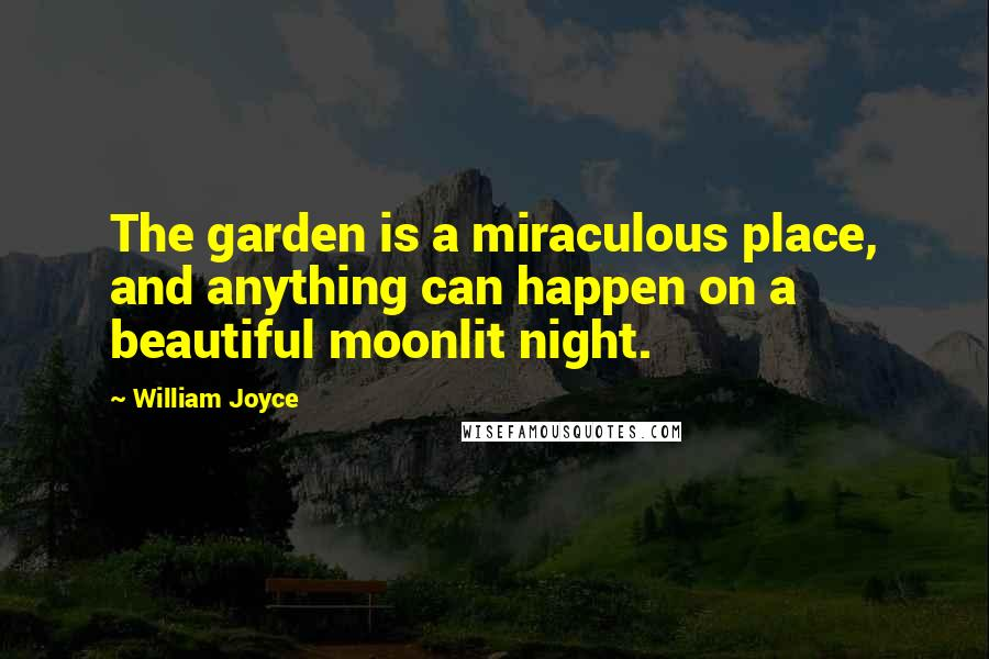 William Joyce quotes: The garden is a miraculous place, and anything can happen on a beautiful moonlit night.