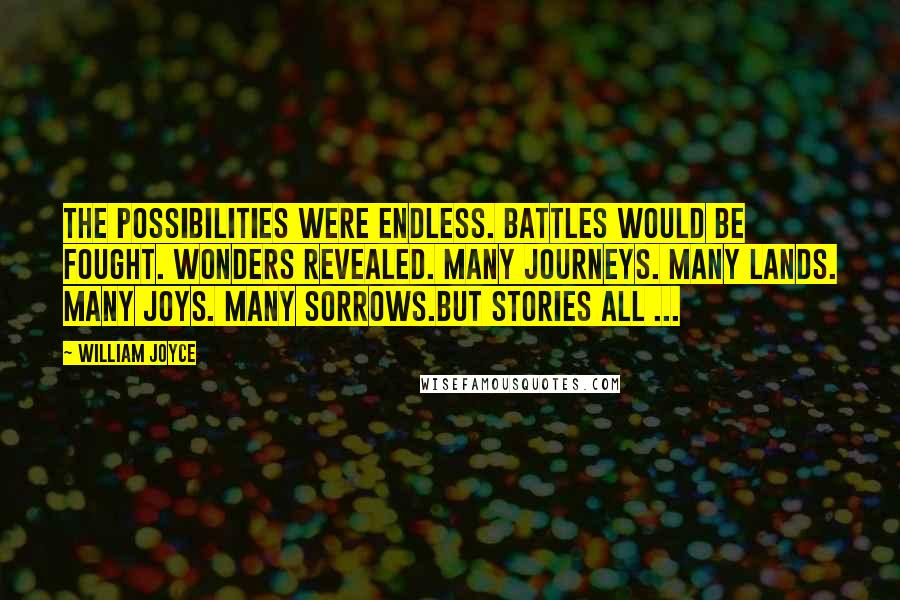 William Joyce quotes: The possibilities were endless. Battles would be fought. Wonders revealed. Many journeys. Many lands. Many joys. Many sorrows.But stories all ...