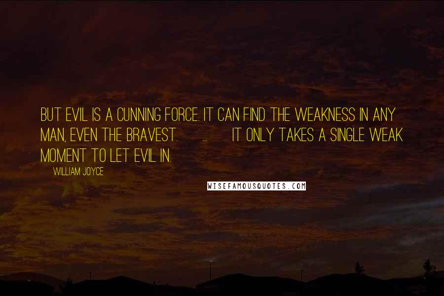 William Joyce quotes: But evil is a cunning force. It can find the weakness in any man, even the bravest. [ ... ] It only takes a single weak moment to let evil