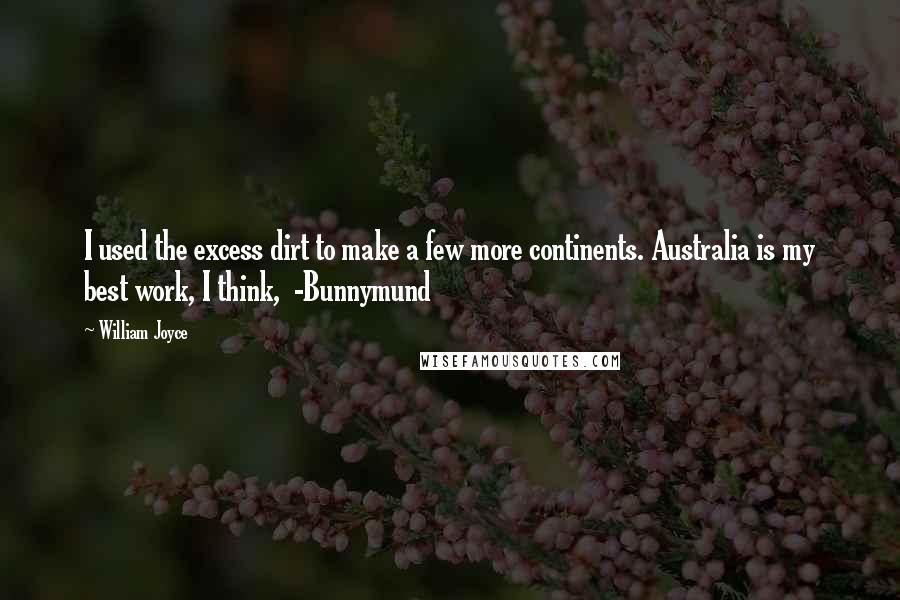 William Joyce quotes: I used the excess dirt to make a few more continents. Australia is my best work, I think, -Bunnymund