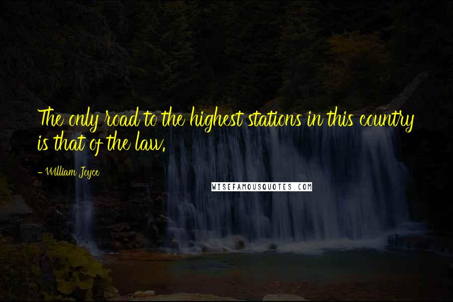 William Joyce quotes: The only road to the highest stations in this country is that of the law.
