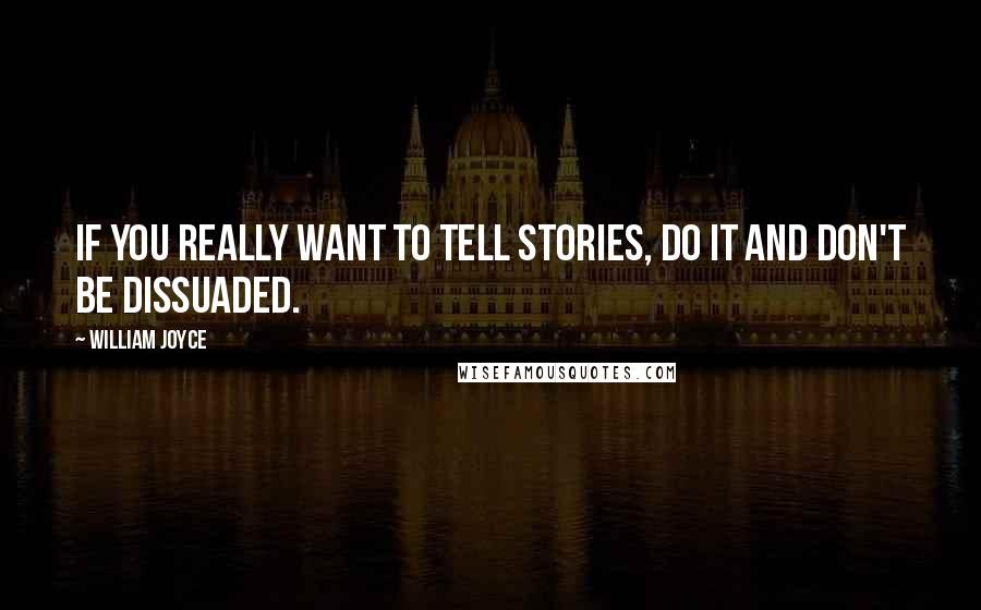 William Joyce quotes: If you really want to tell stories, do it and don't be dissuaded.