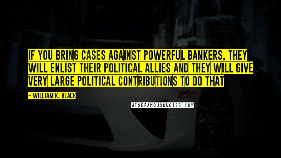 William K. Black quotes: If you bring cases against powerful bankers, they will enlist their political allies and they will give very large political contributions to do that