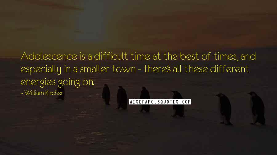William Kircher quotes: Adolescence is a difficult time at the best of times, and especially in a smaller town - there's all these different energies going on.