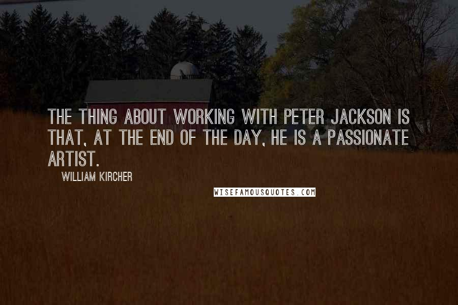 William Kircher quotes: The thing about working with Peter Jackson is that, at the end of the day, he is a passionate artist.