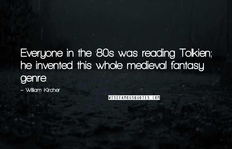William Kircher quotes: Everyone in the '80s was reading Tolkien; he invented this whole medieval fantasy genre.