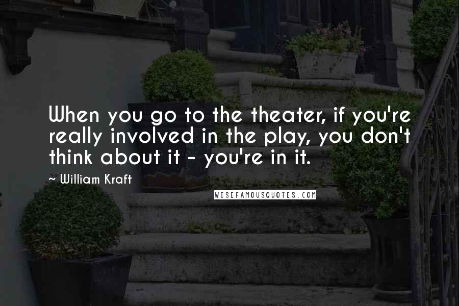 William Kraft quotes: When you go to the theater, if you're really involved in the play, you don't think about it - you're in it.
