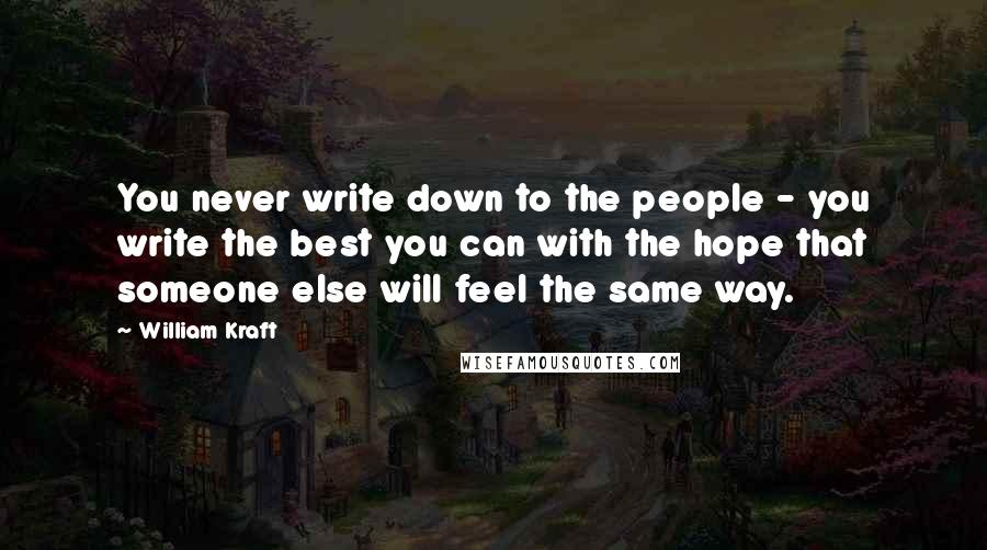 William Kraft quotes: You never write down to the people - you write the best you can with the hope that someone else will feel the same way.