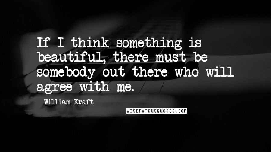 William Kraft quotes: If I think something is beautiful, there must be somebody out there who will agree with me.