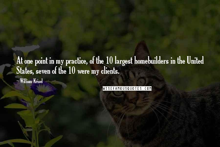 William Krisel quotes: At one point in my practice, of the 10 largest homebuilders in the United States, seven of the 10 were my clients.