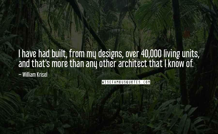 William Krisel quotes: I have had built, from my designs, over 40,000 living units, and that's more than any other architect that I know of.