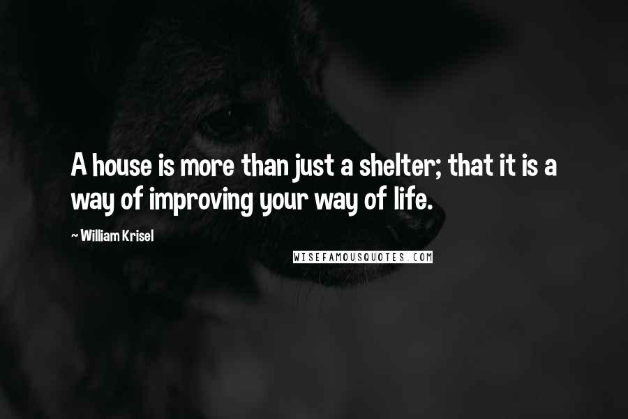 William Krisel quotes: A house is more than just a shelter; that it is a way of improving your way of life.