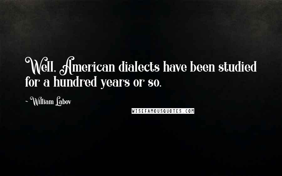 William Labov quotes: Well, American dialects have been studied for a hundred years or so.