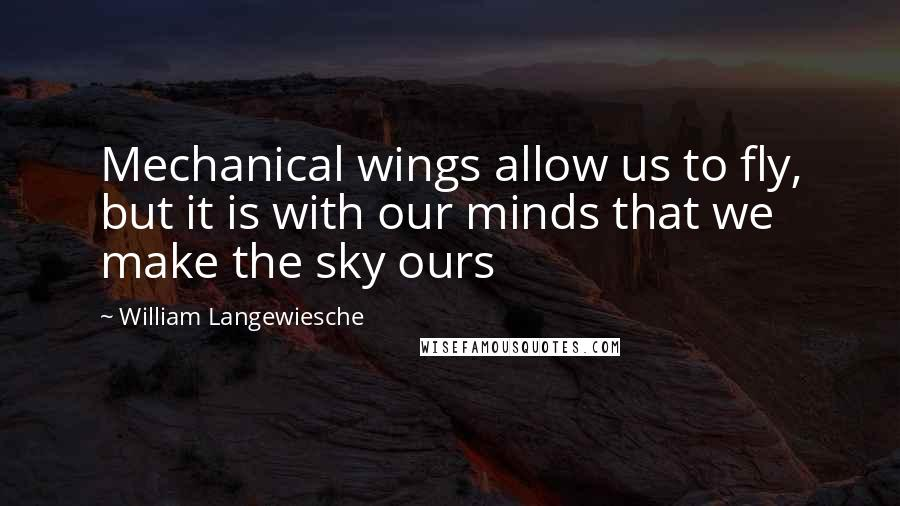 William Langewiesche quotes: Mechanical wings allow us to fly, but it is with our minds that we make the sky ours