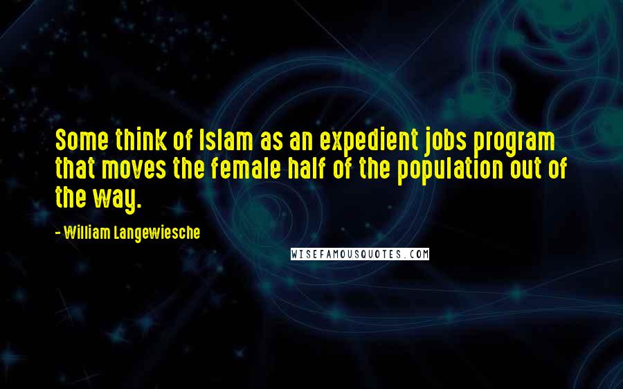 William Langewiesche quotes: Some think of Islam as an expedient jobs program that moves the female half of the population out of the way.