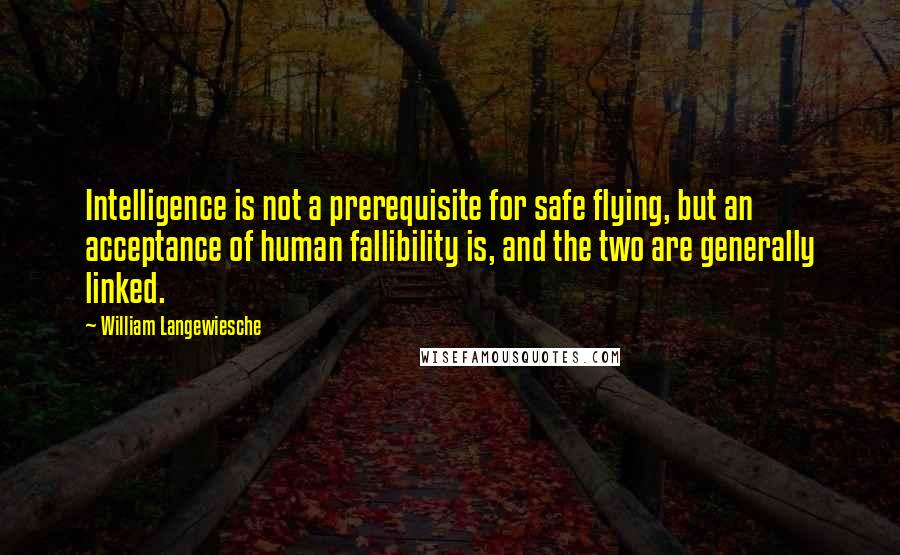 William Langewiesche quotes: Intelligence is not a prerequisite for safe flying, but an acceptance of human fallibility is, and the two are generally linked.