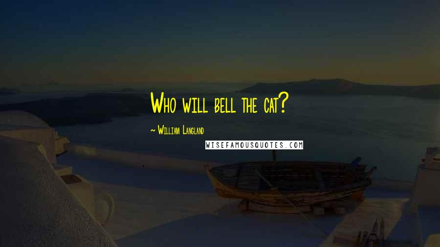 William Langland quotes: Who will bell the cat?
