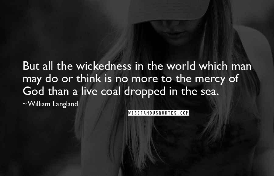 William Langland quotes: But all the wickedness in the world which man may do or think is no more to the mercy of God than a live coal dropped in the sea.