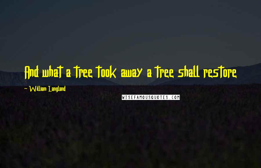 William Langland quotes: And what a tree took away a tree shall restore