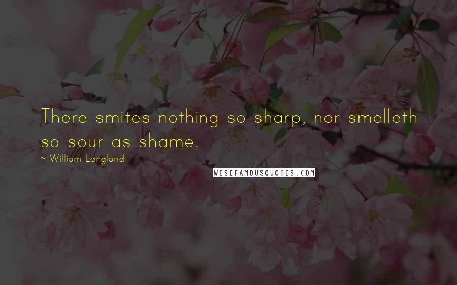 William Langland quotes: There smites nothing so sharp, nor smelleth so sour as shame.