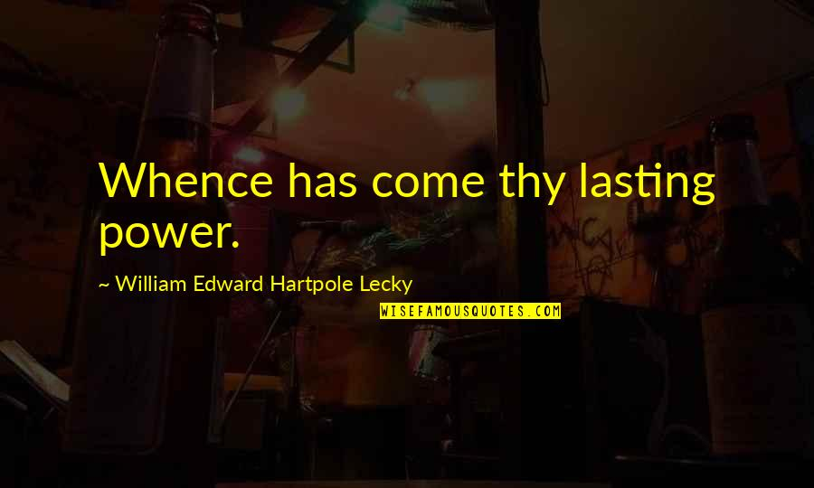 William Lecky Quotes By William Edward Hartpole Lecky: Whence has come thy lasting power.