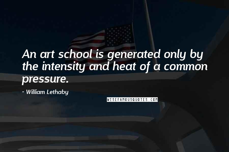 William Lethaby quotes: An art school is generated only by the intensity and heat of a common pressure.