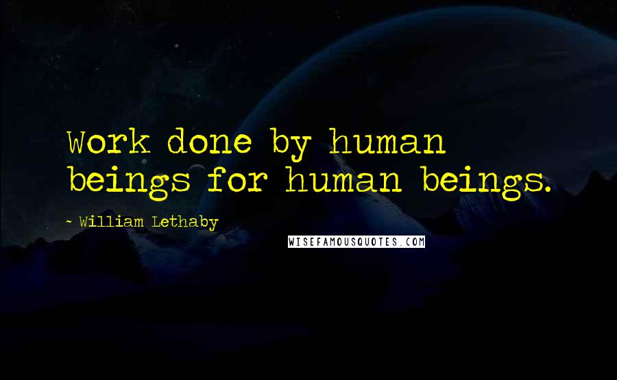 William Lethaby quotes: Work done by human beings for human beings.