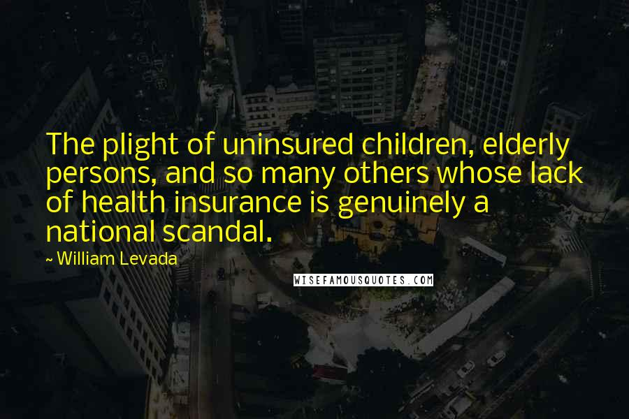 William Levada quotes: The plight of uninsured children, elderly persons, and so many others whose lack of health insurance is genuinely a national scandal.