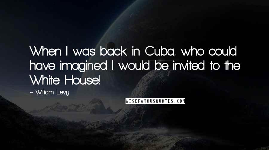 William Levy quotes: When I was back in Cuba, who could have imagined I would be invited to the White House!