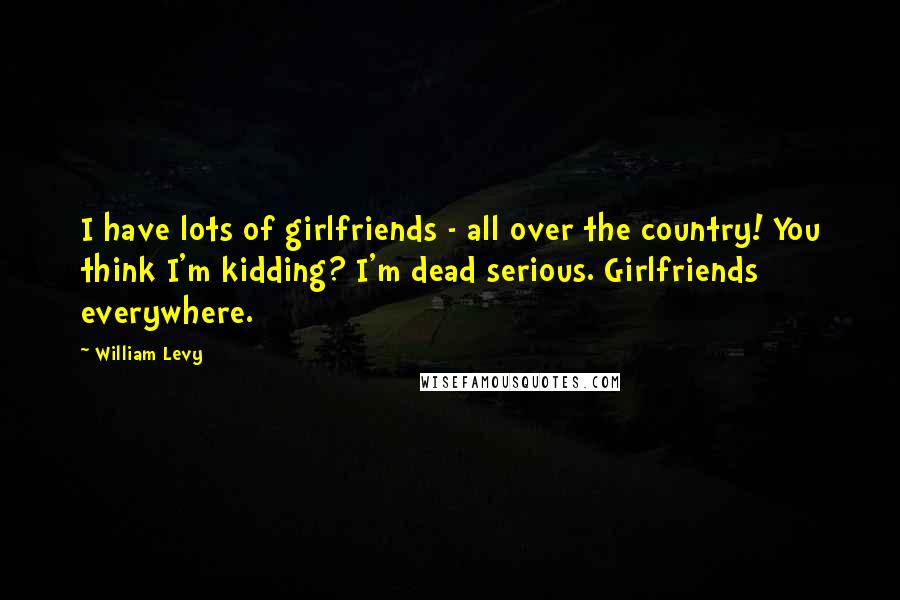 William Levy quotes: I have lots of girlfriends - all over the country! You think I'm kidding? I'm dead serious. Girlfriends everywhere.