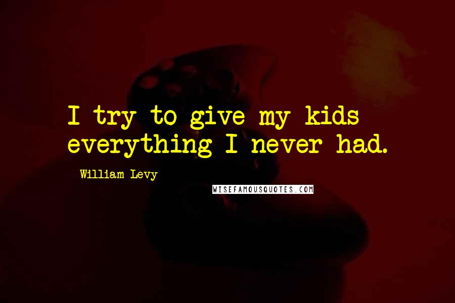 William Levy quotes: I try to give my kids everything I never had.
