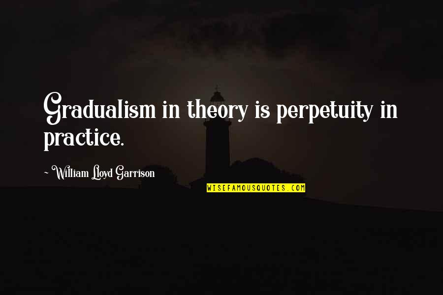 William Lloyd Garrison Quotes By William Lloyd Garrison: Gradualism in theory is perpetuity in practice.