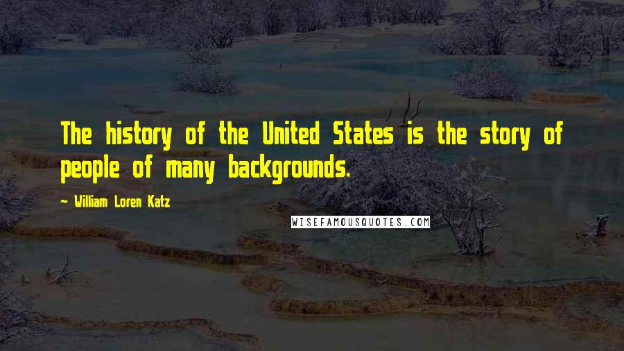 William Loren Katz quotes: The history of the United States is the story of people of many backgrounds.