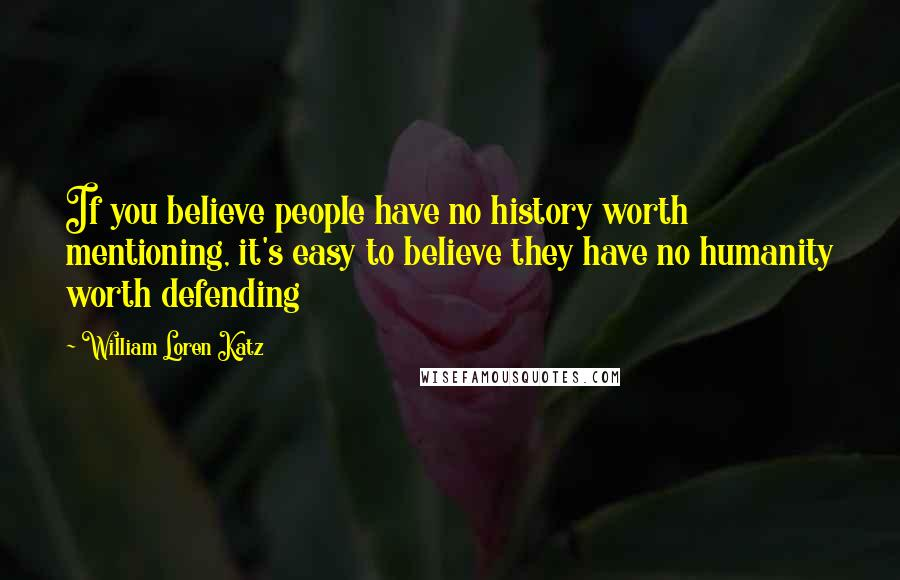 William Loren Katz quotes: If you believe people have no history worth mentioning, it's easy to believe they have no humanity worth defending